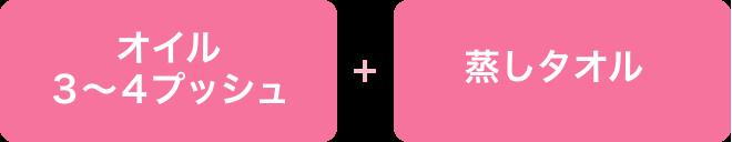 オイル3〜4プッシュ + 蒸しタオル